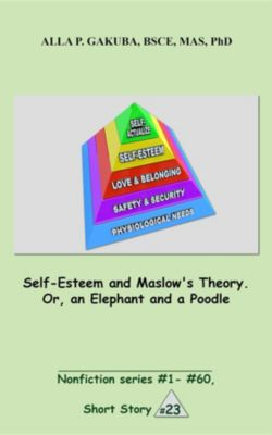 Nonfiction series #1 - # 60.: Self-Esteem and Maslow's Theory. Or, an Elephant and a Poodle., Alla P. Gakuba