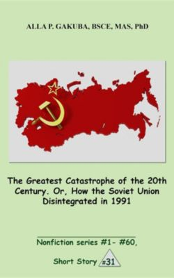 Nonfiction series #1 - # 60.: The Greatest Catastrophe of the 20th Century. Or, How the Soviet Union Disintegrated in 1991., Alla P. Gakuba