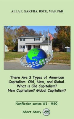 Nonfiction series #1- # 60.: There Are 3 Types of American Capitalism. Old, New, and Global. What is Old Capitalism? New Capitalism? Global Capitalism?, Alla  P. Gakuba