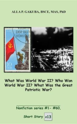 Nonfiction series #1 - # 60.: What Was World War II? Who Won World War II? What Was the Great Patriotic War?, Alla P Gakuba