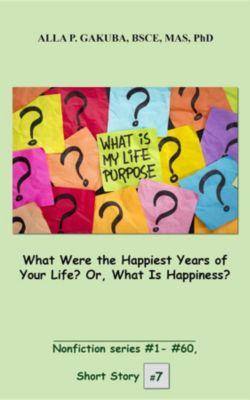 Nonfiction series #1- #60.: What Were the Happiest Years of Your Life? Or, What Is Happiness?, Alla P. Gakuba
