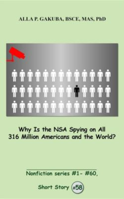 Nonfiction series #1 - # 60.: Why Is the NSA Spying on All 316 Million Americans and the World?, Alla P. Gakuba