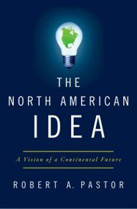 North American Idea: A Vision of a Continental Future, Robert A. Pastor