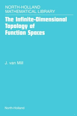 North-Holland Mathematical Library: The Infinite-Dimensional Topology of Function Spaces, J. van Mill