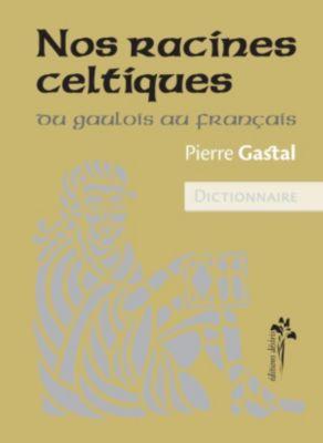 Nos racines celtiques - Du gaulois au français, Gastal Pierre