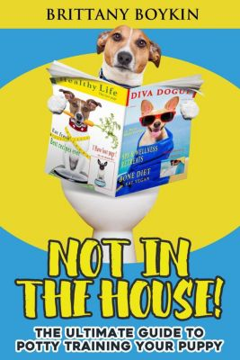 Not in the House!: The Ultimate Guide to Potty Training Your Puppy, Brittany Boykin