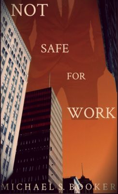 Not Safe for Work: Not Safe For Work, Michael S. Booker