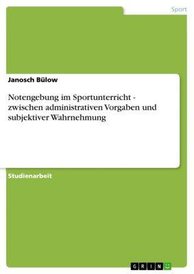 Notengebung im Sportunterricht - zwischen administrativen Vorgaben und subjektiver Wahrnehmung, Janosch Bülow