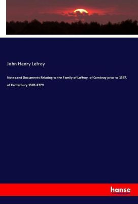 Notes and Documents Relating to the Family of Loffroy, of Cambray prior to 1587, of Canterbury 1587-1779, John Henry Lefroy