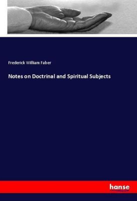 Notes on Doctrinal and Spiritual Subjects, Frederick William Faber