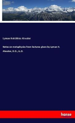 Notes on metaphysics from lectures given by Lyman H. Atwater, D.D., LL.D., Lyman Hotchkiss Atwater