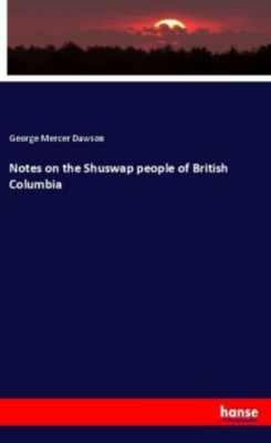 Notes on the Shuswap people of British Columbia, George Mercer Dawson