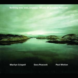 Nothing Ever Was,Anyway, Marilyn Crispell, Gary Peacock, Paul Motian