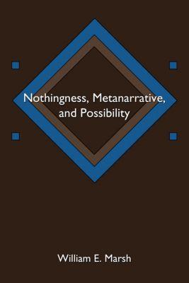 Nothingness, Metanarrative, and Possibility, William E. Marsh