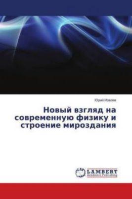 Novyj vzglyad na sovremennuju fiziku i stroenie mirozdaniya, Jurij Iovlev