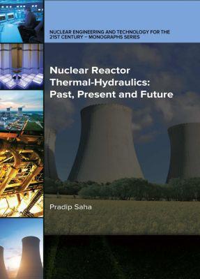 Nuclear Reactor Thermal-Hydraulics: Past, Present and Future, Pradip Saha Saha