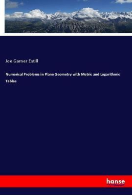 Numerical Problems in Plane Geometry with Metric and Logarithmic Tables, Joe Garner Estill