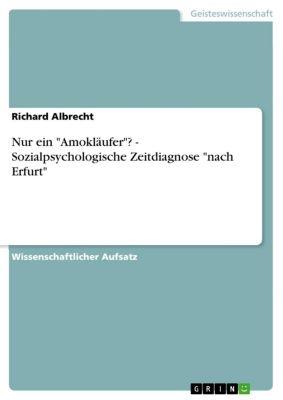 Nur ein Amokläufer? - Sozialpsychologische Zeitdiagnose nach Erfurt, Richard Albrecht