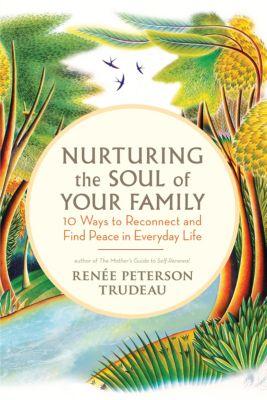 Nurturing the Soul of Your Family, Renée Peterson Trudeau