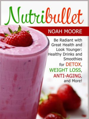 Nutribullet: Be Radiant with Great Health and Look Younger: Healthy Drinks and Smoothies for Detox, Weight Loss, Anti-aging, and More!Nutribullet: Be Radiant with Great Health and Look Younger: Healt, Noah Moore