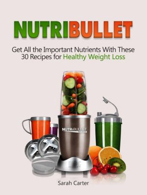 Nutribullet: Get All the Important Nutrients With These 30 Recipes for Healthy Weight Loss, Sarah Carter