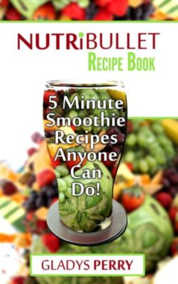 Nutribullet Recipe Book: 130+ A-Z 5 Minute Energy Smoothie Recipes Anyone Can Do! Nutribullet Natural Healing Foods + Smoothies for Runners, Healthy Breakfast Ideas, Smoothies for Diabetics AND MORE, Gladys Perry