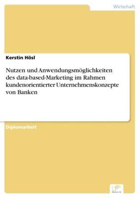 Nutzen und Anwendungsmöglichkeiten des data-based-Marketing im Rahmen kundenorientierter Unternehmenskonzepte von Banken, Kerstin Hösl
