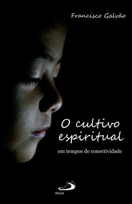 O Cultivo Espiritual em Tempos de Conectividade, Francisco Galvão