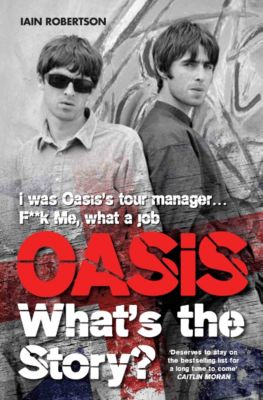 Oasis What's The Story: I Was Oasis Tour Manager - F**k Me, What a Job, Iain Robertson