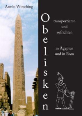 Obelisken transportieren und aufrichten in Ägypten und in Rom, Armin Wirsching