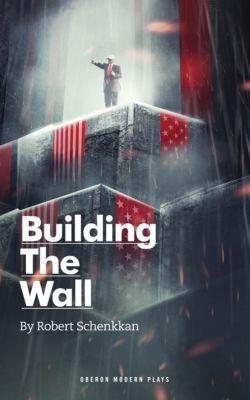Oberon Modern Plays: Building the Wall, Robert Schenkkan