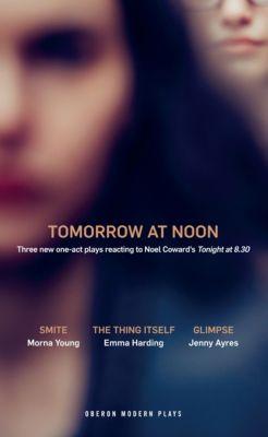 Oberon Modern Plays: Tomorrow at Noon, Emma Harding, Jenny Ayres, Morna Young