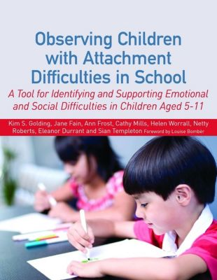 Observing Children with Attachment Difficulties in School, Kim Golding, Ann Frost, Cathy Mills, Eleanor Durrant, Helen Worrall, Jane Fain, Netty Roberts, Sian Templeton