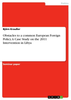 Obstacles to a common European Foreign Policy. A Case Study on the  2011 Intervention in Libya, Björn Kraußer