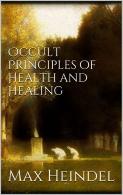 Occult principles of health and healing, Max Heindel