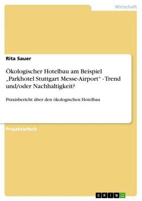 """Ökologischer Hotelbau am Beispiel """"Parkhotel Stuttgart Messe-Airport"""" - Trend und/oder Nachhaltigkeit?, Rita Sauer"""