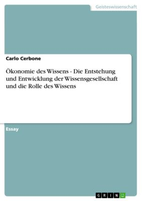 Ökonomie des Wissens - Die Entstehung und Entwicklung der Wissensgesellschaft und die Rolle des Wissens, Carlo Cerbone