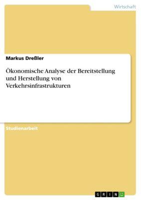 Ökonomische Analyse der Bereitstellung und Herstellung von Verkehrsinfrastrukturen, Markus Dreßler