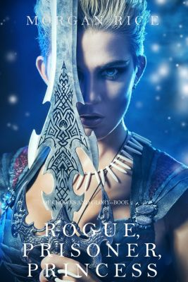 Of Crowns and Glory: Rogue, Prisoner, Princess (Of Crowns and Glory—Book 2), Morgan Rice