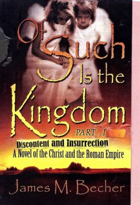 Of Such Is The Kingdom, Part I, Discontent and Insurrection, A Novel of the Christ & the Roman Empire, James M. Becher