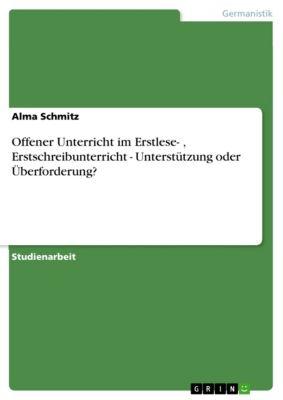 Offener Unterricht im Erstlese- , Erstschreibunterricht - Unterstützung oder Überforderung?, Alma Schmitz