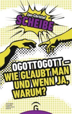Ogottogott - Wie glaubt man und wenn ja, warum? - Jan-christof Scheibe  