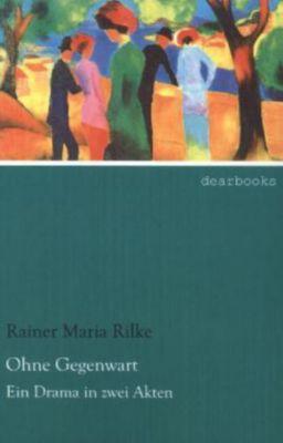 Ohne Gegenwart - Rainer Maria Rilke |