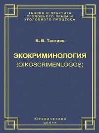 Экокриминология (oikoscrimenlogos). Парадигма и теория. Методология и практика правоприменения, Бахаудин Тангиев