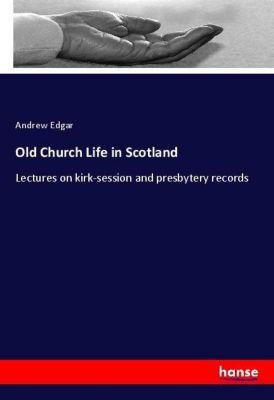 Old Church Life in Scotland, Andrew Edgar