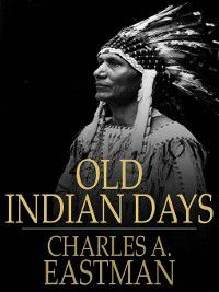 Old Indian Days, Charles A. eastman