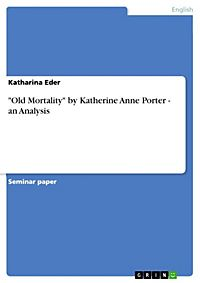 "an analysis of anne porters old mortality Analysis old mortality (1936)  katherine anne porter (1890-1980) ""there is in all these three novelettes [in pale horse, pale rider] an absoluteness of technique and a felicity of language that are seldom encountered even in the best fiction."