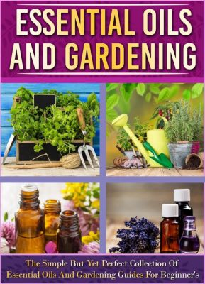 Old Natural Ways: Essential Oils And Gardening: The Simple But Yet Perfect Collection Of Essential Oils And Gardening Guides For Beginner's, Old Natural Ways