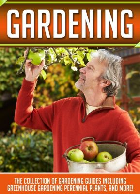 Old Natural Ways: Gardening: The Collection Of Gardening Guides Including Greenhouse Gardening,Perennial Plants, And More!, Old Natural Ways