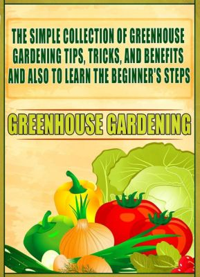 Old Natural Ways: Greenhouse Gardening: The Simple Collection Of Greenhouse Gardening Tips,Tricks,And Benefits And Also To Learn The Beginner's Steps, Old Natural Ways